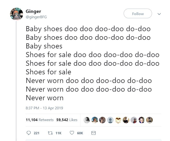 Text - Ginger @gingerBFG Follow Baby shoes doo doo doo-doo do-doo Baby shoes do0 doo doo-doo do-doo Baby shoes Shoes for sale doo doo doo-doo do-doo Shoes for sale doo doo doo-doo do-doo Shoes for sale Never worn do0 doo doo-doo do-doo Never worn doo doo doo-doo do-doo Never worn 8:37 PM-13 Apr 2019 11,104 Retweets 59,542 Likes 11K 221 60K Σ