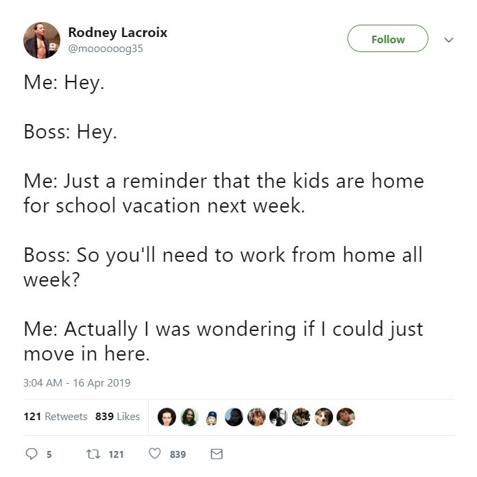 Text - Rodney Lacroix @moooooog35 Follow Me: Hey. Boss: Hey Me: Just a reminder that the kids are home for school vacation next week. Boss: So you'll need to work from home all week? Me: Actually I was wondering if I could just move in here. 3:04 AM - 16 Apr 2019 121 Retweets 839 Likes ti 121 5 839