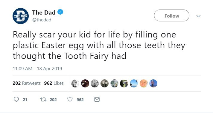 Text - The Dad Follow THE DAD @thedad Really scar your kid for life by filling one plastic Easter egg with all those teeth they thought the Tooth Fairy had 11:09 AM 18 Apr 2019 202 Retweets 962 Likes t 202 21 962