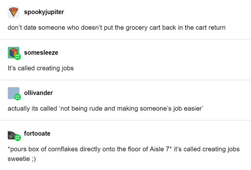 Text - spookyjupiter don't date someone who doesn't put the grocery cart back in the cart return somesleeze It's called creating jobs ollivander actually its called 'not being rude and making someone's job easier' fortooate *pours box of cornflakes directly onto the floor of Aisle 7* it's called creating jobs sweetie