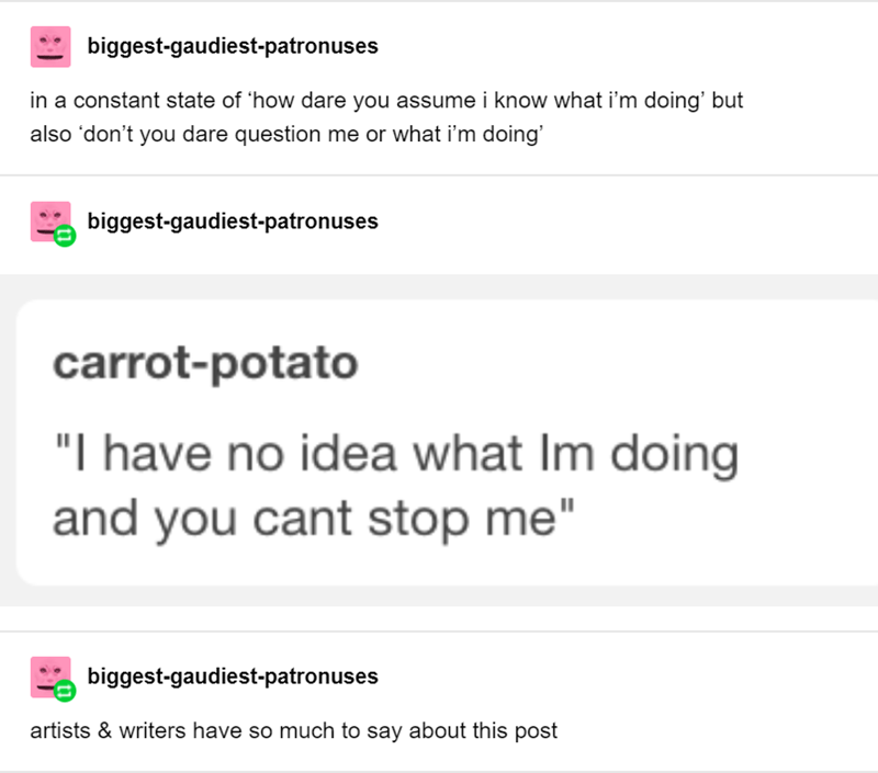 """Text - biggest-gaudiest-patronuses in a constant state of 'how dare you assume i know what i'm doing' but also don't you dare question me or what i'm doing' biggest-gaudiest-patronuses carrot-potato """"I have no idea what Im doing and you cant stop me"""" biggest-gaudiest-patronuses artists & writers have so much to say about this post"""
