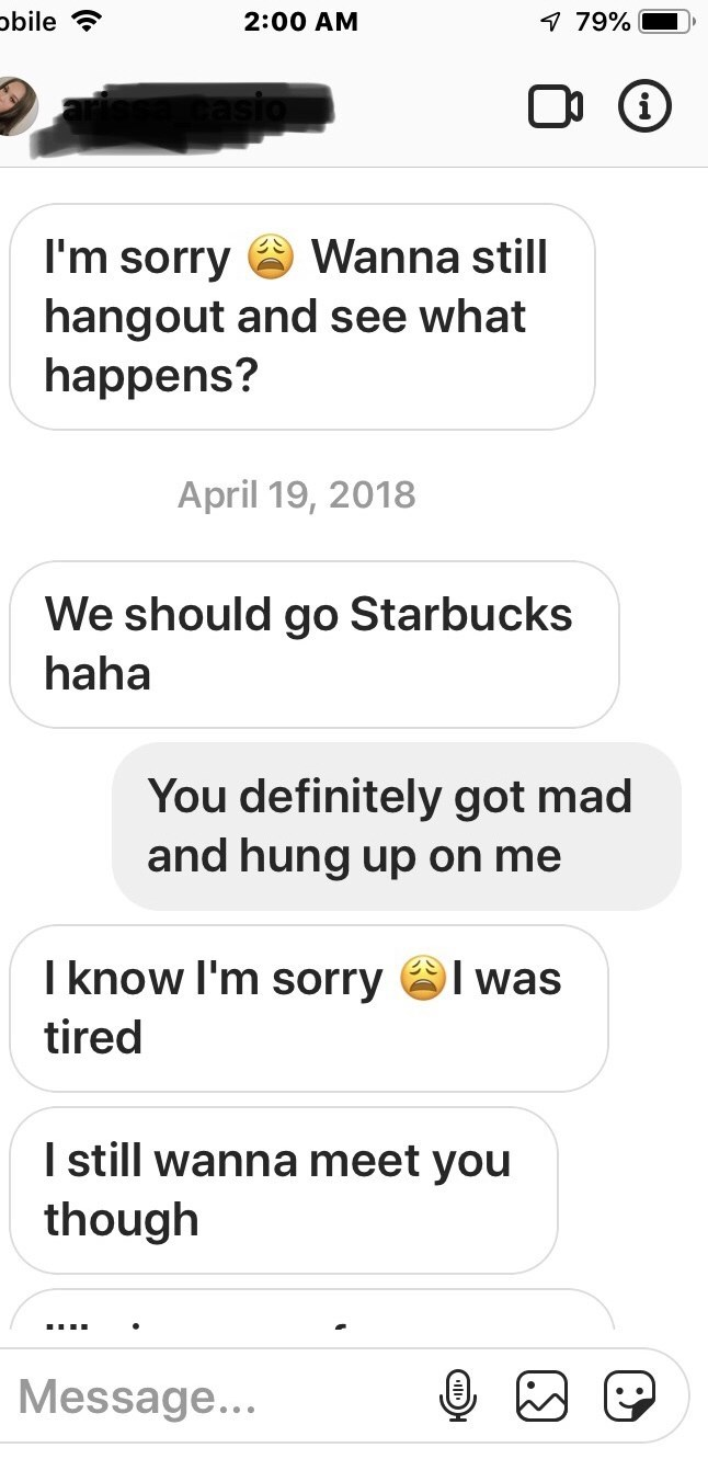 Text - obile 7 79% 2:00 AM Wanna still I'm sorry hangout and see what happens? April 19, 2018 We should go Starbucks haha You definitely got mad and hung up on me I know I'm sorry was tired I still wanna meet you though Message... (.S