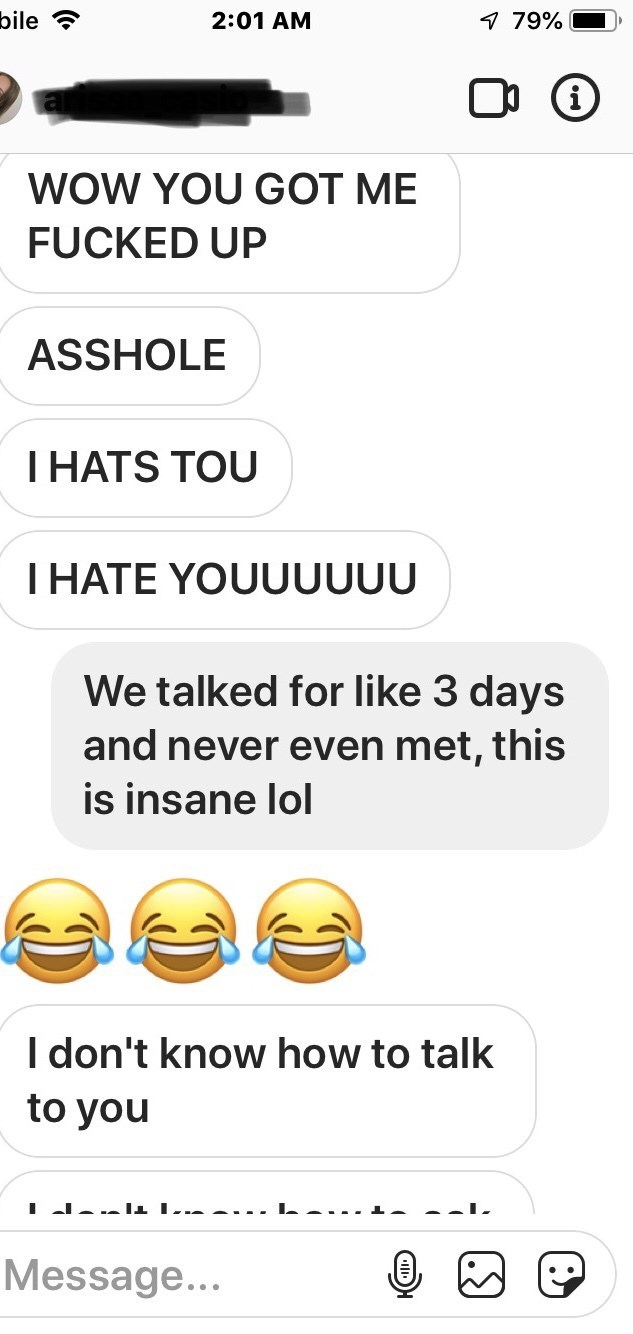 Text - bile 2:01 AM 7 79% i WOW YOU GOT ME FUCKED UP ASSHOLE THATS TOU THATE YOUUUUUU We talked for like 3 days and never even met, this is insane lol I don't know how to talk to you Message...