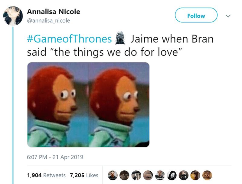 "Text - Annalisa Nicole Follow @annalisa_nicole #GameofThrones Jaime when Bran said ""the things we do for love"" 6:07 PM 21 Apr 2019 1,904 Retweets 7,205 Likes iganin"