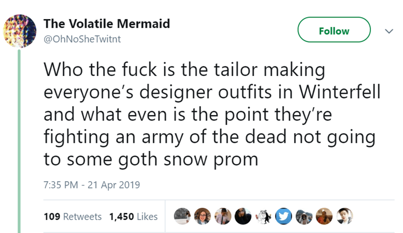 Text - The Volatile Mermaid Follow @OhNoSheTwitnt Who the fuck is the tailor making everyone's designer outfits in Winterfell and what even is the point they're fighting an army of the dead not going to some goth snow prom 7:35 PM 21 Apr 2019 109 Retweets 1,450 Likes >