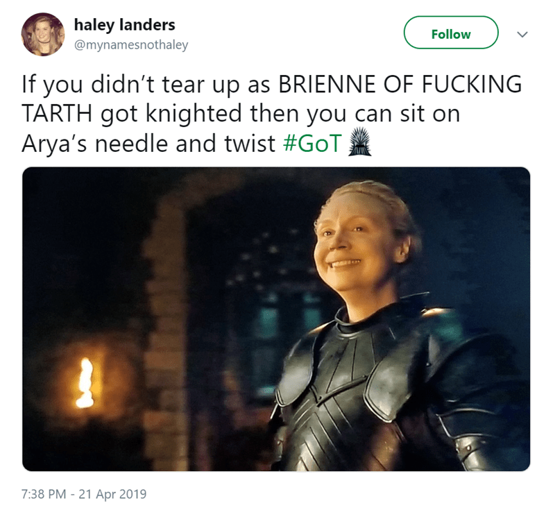 Fictional character - haley landers Follow @mynamesnothaley If you didn't tear up as BRIENNE OF FUCKING TARTH got knighted then you can sit on Arya's needle and twist #GoT 7:38 PM-21 Apr 2019