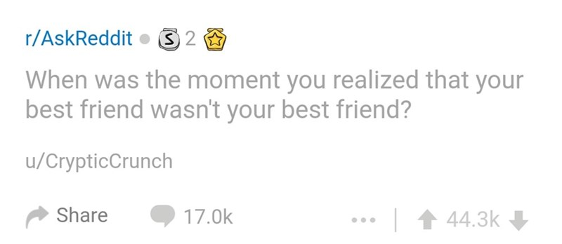 Text - r/AskReddit 2 When was the moment you realized that your best friend wasn't your best friend? u/CrypticCrunch Share 17.0k 44.3k