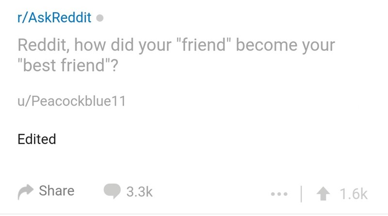 "Text - r/AskReddit Reddit, how did your ""friend"" become your ""best friend""? u/Peacockblue11 Edited Share 3.3k 1.6k"