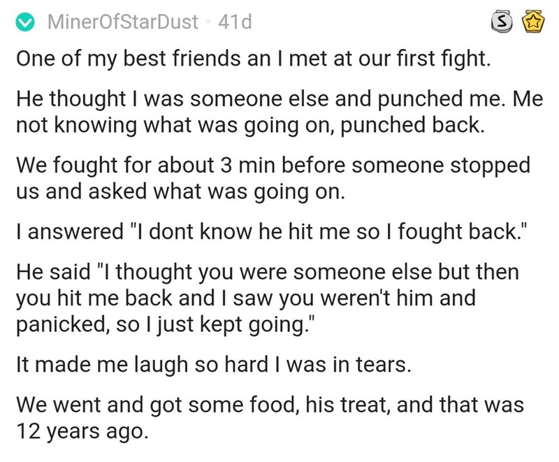 """Text - MinerOfStarDust 41d One of my best friends an I met at our first fight. He thought I was someone else and punched me. Me not knowing what was going on, punched back. We fought for about 3 min before someone stopped us and asked what was going on. I answered """"I dont know he hit me so I fought back."""" He said """"I thought you were someone else but then you hit me back and I saw you weren't him and panicked, so I just kept going. It made me laugh so hard I was in tears. We went and got some foo"""