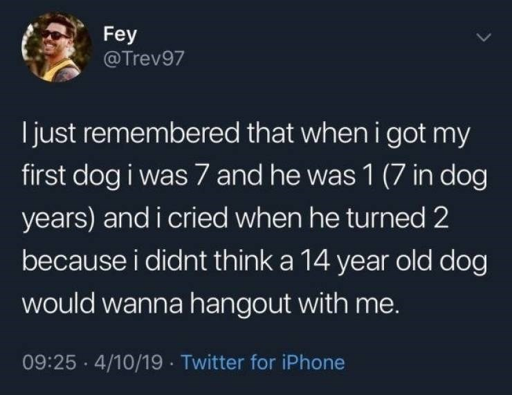 Text - Fey @Trev97 I just remembered that when i got my first dog i was 7 and he was 1 (7 in dog years) and i cried when he turned 2 because i didnt think a 14 year old dog would wanna hangout with me. 09:25 4/10/19 Twitter for iPhone