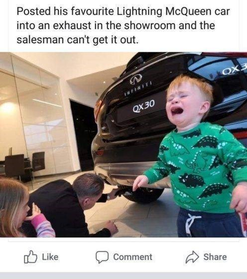 Child - Posted his favourite Lightning McQueen car into an exhaust in the showroom and the salesman can't get it out OX3 IWFINIT QX30 Like Comment Share