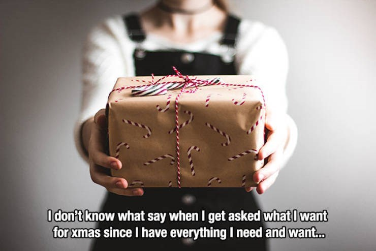 Brown - Idon't know what say when I get asked whatlwant for xmas since I have everything I need and want...