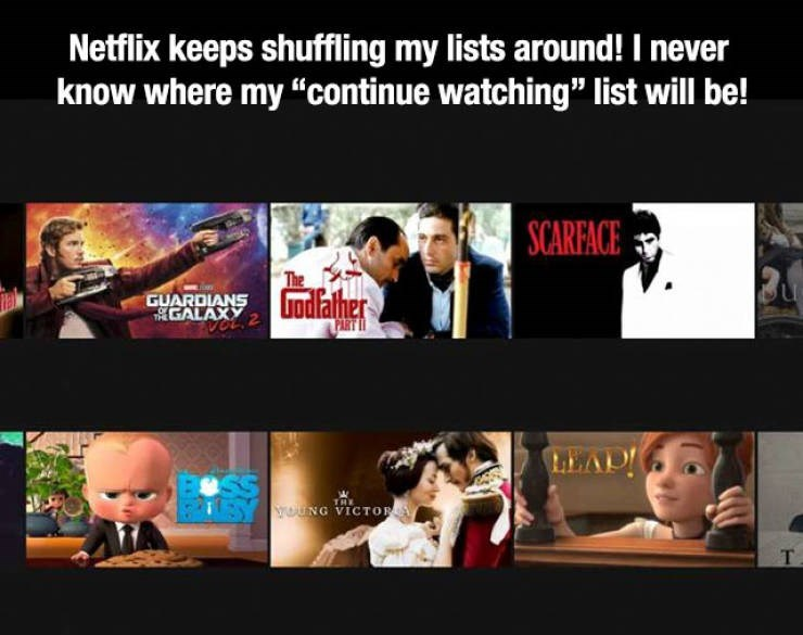 "Text - Netflix keeps shuffling my lists around! I never know where my ""continue watching"" list will be! SCARFACE GUARDIANS ndalher GALAXY 2 PART I THE ouNG VICTO T"