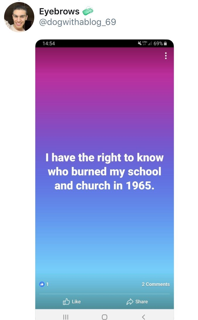 old people facebook - Text - Eyebrows @dogwithablog_69 LTE+ 69% 14:54 I have the right to know who burned my school and church in 1965. 2 Comments mLike Share