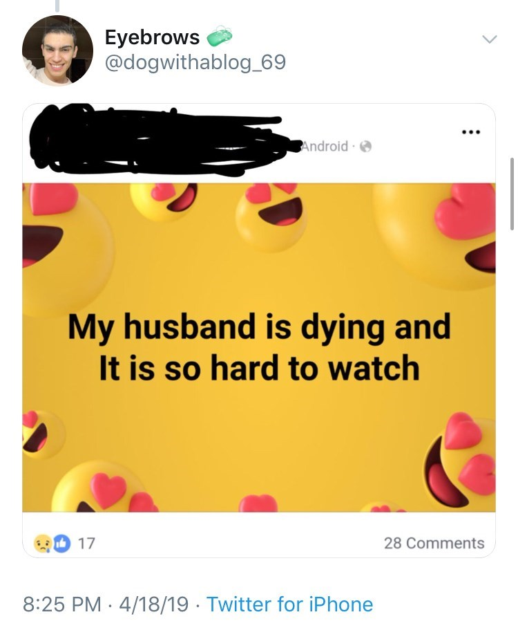 old people facebook - Text - Eyebrows @dogwithablog_69 Android My husband is dying and It is so hard to watch 17 28 Comments 4/18/19. Twitter for iPhone 8:25 PM