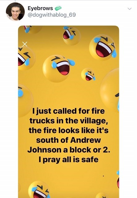 old people facebook - Text - Eyebrows @dogwithablog_69 I just called for fire trucks in the village, the fire looks like it's south of Andrew Johnson a block or 2. I pray all is safe