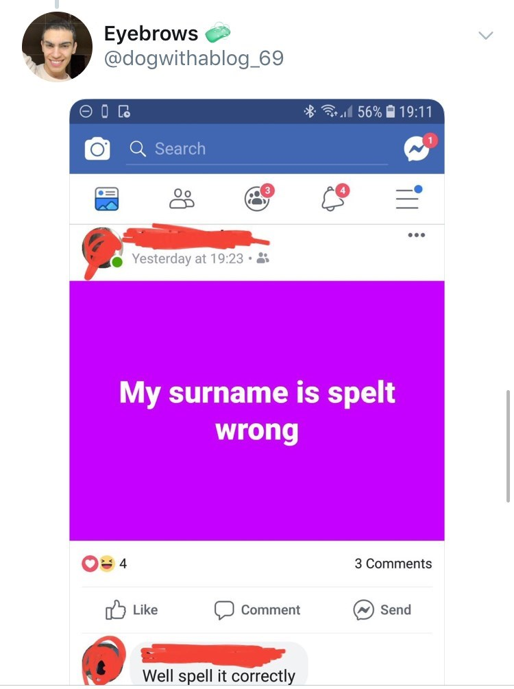 old people facebook - Text - Eyebrows @dogwithablog_69 56%- 19:11 Q Search Yesterday at 19:23 My surname is spelt wrong 4 3 Comments Like Send Comment Well spell it correctly