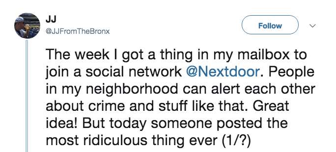 Text - JJ Follow @JJFromTheBronx The week I got a thing in my mailbox to join a social network @Nextdoor. People in my neighborhood can alert each other about crime and stuff like that. Great idea! But today someone posted the most ridiculous thing ever (1/?)