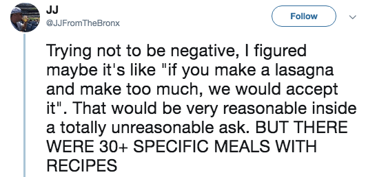 "Text - JJ Follow @JJFromTheBronx Trying not to be negative, I figured maybe it's like ""if you make a lasagna and make too much, we would accept it"". That would be very reasonable inside a totally unreasonable ask. BUT THERE WERE 30+ SPECIFIC MEALS WITH RECIPES"