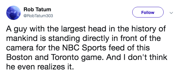 Text - Rob Tatum Follow @RobTatum303 A guy with the largest head in the history of mankind is standing directly in front of the camera for the NBC Sports feed of this Boston and Toronto game. And I don't think he even realizes it.