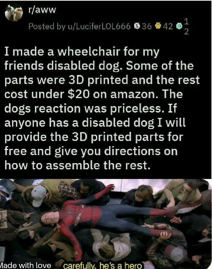 Text - r/aww 1 Posted by u/LuciferLOL666 36 42 2 I made a wheelchair for my friends disabled dog. Some of the parts were 3D printed and the rest cost under $20 on amazon. The dogs reaction was priceless. If anyone has a disabled dog I will provide the 3D printed parts for free and give you directions on how to assemble the rest. carefully, he's a hero ade with love