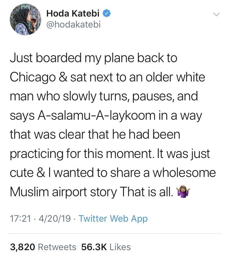 Text - Hoda Katebi @hodakatebi Just boarded my plane back to Chicago & sat next to an older white man who slowly turns, pauses, and says A-salamu-A-laykoom in a way that was clear that he had been practicing for this moment. It was just cute & I wanted to share a wholesome Muslim airport story That is all. 17:21. 4/20/19 Twitter Web App 3,820 Retweets 56.3K Likes
