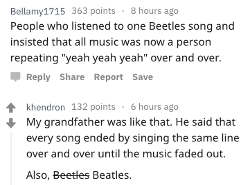 "Text - Bellamy1715 363 points 8 hours ago People who listened to one Beetles song and insisted that all music was now a person repeating ""yeah yeah yeah"" over and over. Reply Share Report Save khendron 132 points 6 hours ago My grandfather was like that. He said that every song ended by singing the same line over and over until the music faded out Also, Beetles Beatles."