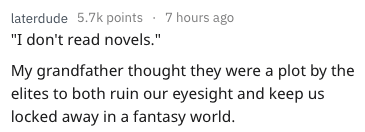 "Text - laterdude 5.7k points 7 hours ago ""I don't read novels."" My grandfather thought they were a plot by the elites to both ruin our eyesight and keep us locked away in a fantasy world."