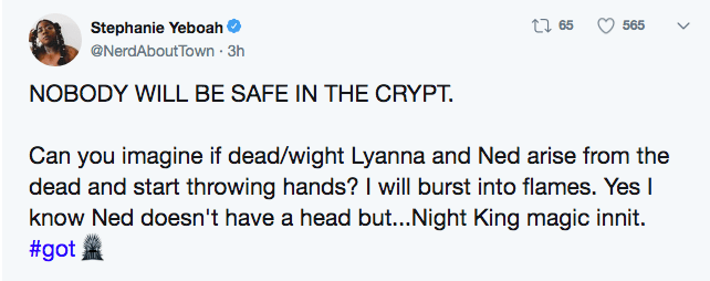 game of thrones - Text - t65 565 Stephanie Yeboah @NerdAboutTown 3h NOBODY WILL BE SAFE IN THE CRYPT. Can you imagine if dead/wight Lyanna and Ned arise from the dead and start throwing hands? I will burst into flames. Yes I know Ned doesn't have a head but...Night King magic innit. #got