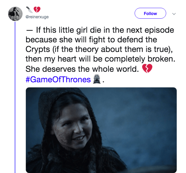 game of thrones - Text - Follow @reinerxuge If this little girl die in the next episode because she will fight to defend the Crypts (if the theory about them is true), then my heart will be completely broken She deserves the whole world. #GameOfThrones