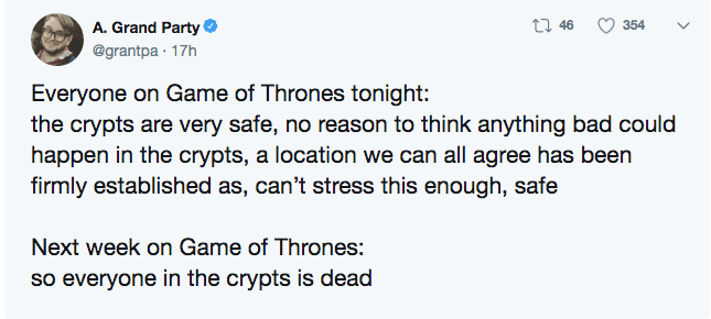 game of thrones - Text - t 46 354 A. Grand Party @grantpa 17h Everyone on Game of Thrones tonight: the crypts are very safe, no reason to think anything bad could happen in the crypts, a location we can all agree has been firmly established as, can't stress this enough, safe Next week on Game of Thrones: so everyone in the crypts is dead