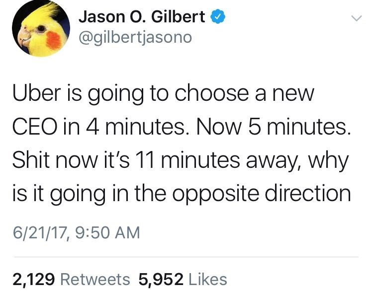 Text - Jason O. Gilbert @gilbertjasono Uber is going to choose a new CEO in 4 minutes. Now 5 minutes. Shit now it's 11 minutes away, why is it going in the opposite direction 6/21/17, 9:50 AM 2,129 Retweets 5,952 Likes