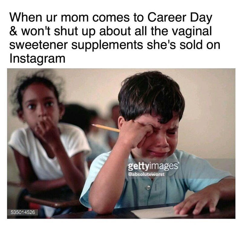 Text - When ur mom comes to Career Day & won't shut up about all the vaginal sweetener supplements she's sold on Instagram gettyimages @absoluteworst 535014526