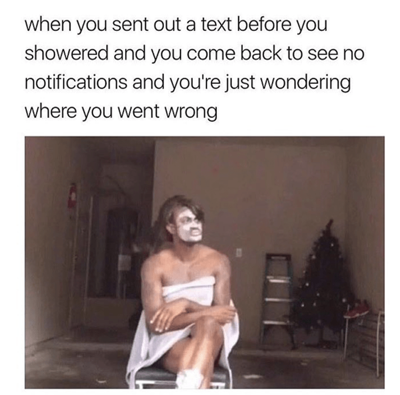 Text - when you sent out a text before you showered and you come back to see no notifications and you're just wondering where you went wrong
