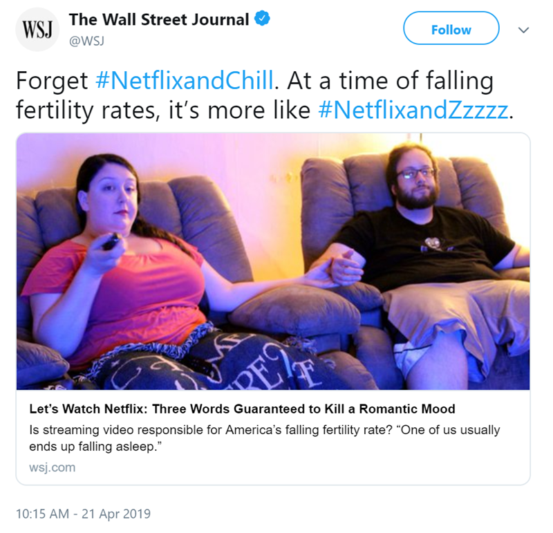 """Text - WSJ The Wall Street Journal @WSJ Follow Forget #NetflixandChill. At a time of falling fertility rates, it's more like #NetflixandZzzzz RE2 Let's Watch Netflix: Three Words Guaranteed to Kill a Romantic Mood Is streaming video responsible for America's falling fertility rate? """"One of us usually ends up falling asleep."""" wsj.com 10:15 AM - 21 Apr 2019"""
