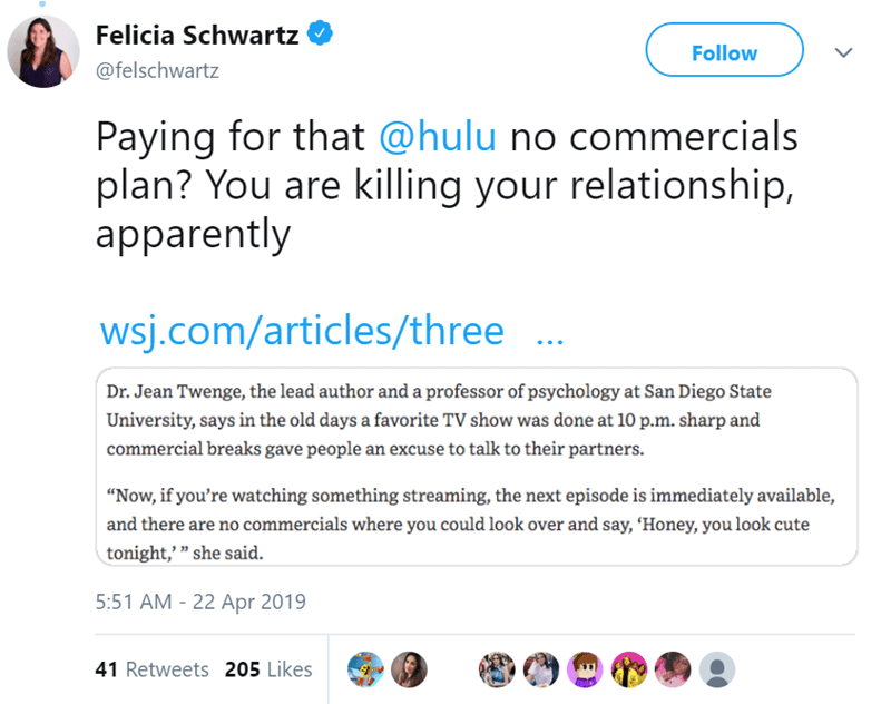 """Text - Felicia Schwartz Follow @felschwartz Paying for that @hulu no commercials plan? You are killing your relationship, apparently wsj.com/articles/three Dr. Jean Twenge, the lead author anda professor of psychology at San Diego State University, says in the old days a favorite TV show was done at 10 p.m. sharp and commercial breaks gave people an excuse to talk to their partners. """"Now, if you're watching something streaming, the next episode is immediately available, and there are no commerci"""