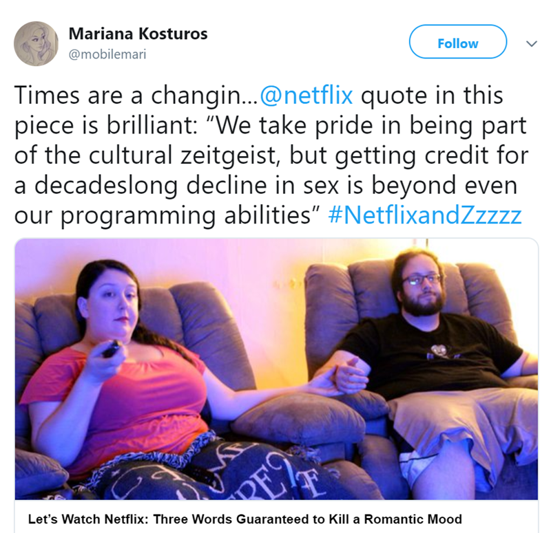 """Text - Mariana Kosturos @mobilemari Follow Times are a changin...@netflix quote in this piece is brilliant: """"We take pride in being part of the cultural zeitgeist, but getting credit for a decadeslong decline in sex is beyond even our programming abilities"""" #NetflixandZzzzz PE Let's Watch Netflix: Three Words Guaranteed to Kill a Romantic Mood"""