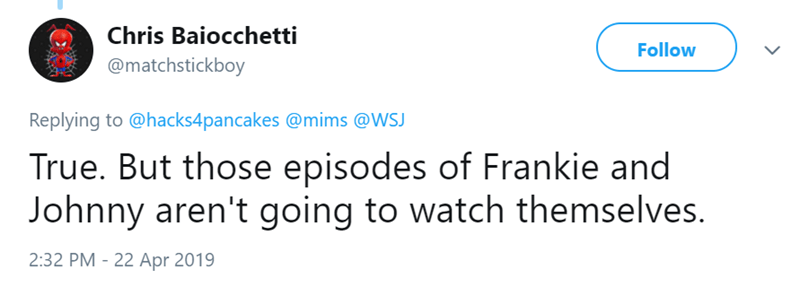 Text - Chris Baiocchetti Follow @matchstickboy Replying to @hacks4pancakes @mims @WSJ True. But those episodes of Frankie and Johnny aren't going to watch themselves. 2:32 PM - 22 Apr 2019