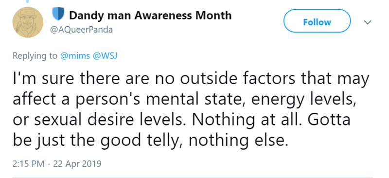 Text - Dandy man Awareness Month Follow @AQueerPanda Replying to @mims @WSJ I'm sure there are no outside factors that may affect a person's mental state, energy levels, or sexual desire levels. Nothing at all. Gotta be just the good telly, nothing else. 2:15 PM - 22 Apr 2019