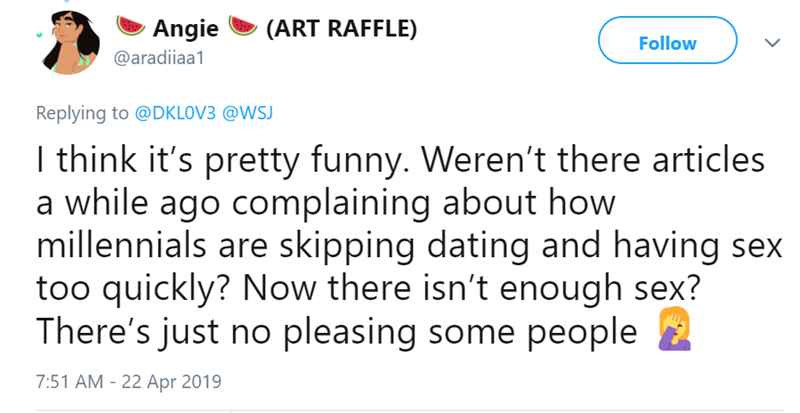 Text - Angie (ART RAFFLE) Follow @aradiiaa1 Replying to @DKLOV3 @WSJ I think it's pretty funny. Weren't there articles a while ago complaining about how millennials are skipping dating and having sex too quickly? Now there isn't enough sex? There's just no pleasing some people 7:51 AM - 22 Apr 2019