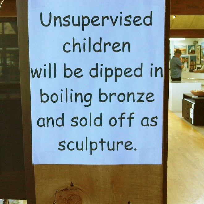 Text - Unsupervised children will be dipped in boiling bronze and sold off as sculpture.