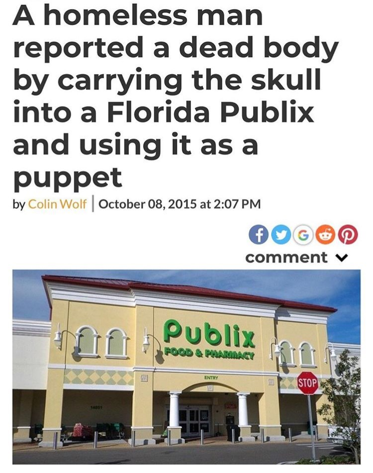 Text - A homeless man reported a dead body by carrying the skull into a Florida Publix and using it as a puppet by Colin Wolf October 08, 2015 at 2:07 PM comment v publix FOOD&PHARMACY ENTRY STOP 401