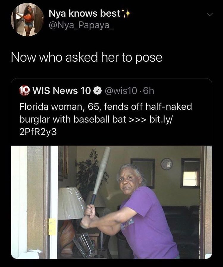 Text - Nya knows best @Nya_Papaya_ Now who asked her to pose 10 WIS News 10 @wis10.6h S NEW Florida woman, 65, fends off half-naked burglar with baseball bat >>> bit.ly/ 2PfR2y3