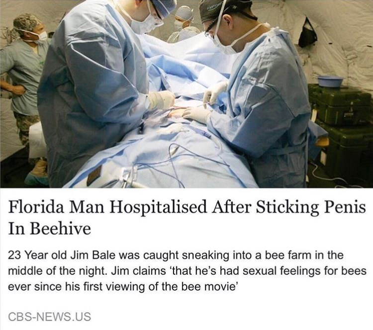 Medical procedure - Florida Man Hospitalised After Sticking Penis In Beehive 23 Year old Jim Bale was caught sneaking into a bee farm in the middle of the night. Jim claims 'that he's had sexual feelings for bees ever since his first viewing of the bee movie' CBS-NEWS.US