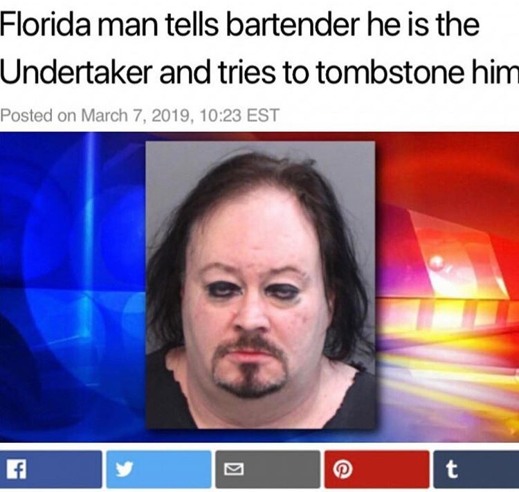 Face - Florida man tells bartender he is the Undertaker and tries to tombstone him Posted on March 7, 2019, 10:23 EST t