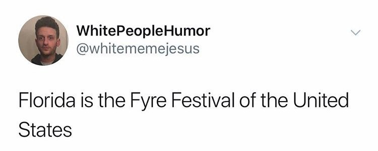 Text - WhitePeopleHumor @whitememejesus Florida is the Fyre Festival of the United States