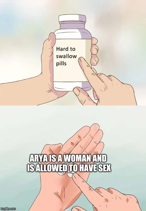 meme forgesex - Skin - Hard to swallow pills ARYA ISA WOMANAND ISALLOWED TO HAVESEX imgfip.com