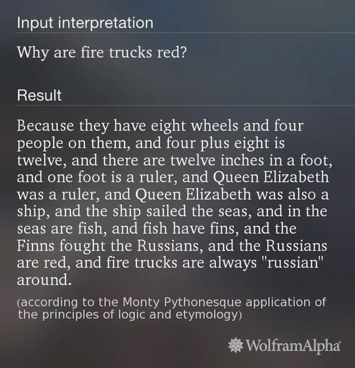 "Text - Input interpretation Why are fire trucks red? Result Because they have eight wheels and four people on them, and four plus eight is twelve, and there are twelve inches in a foot, and one foot is a ruler, and Queen Elizabeth was a ruler, and Queen Elizabeth was also a ship, and the ship sailed the seas, and in the seas are fish, and fish have fins, and the Finns fought the Russians, and the Russians are red, and fire trucks are always ""russian"" around. (according to the Monty Pythonesque a"