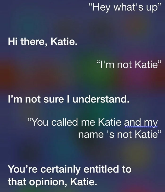 "Text - ""Hey what's up"" Hi there, Katie. ""I'm not Katie"" I'm not sure I understand. ""You called me Katie and my name 's not Katie"" You're certainly entitled to that opinion, Katie."
