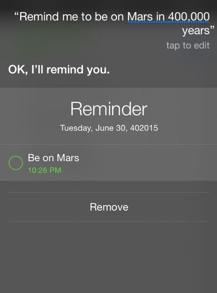 "Text - ""Remind me to be on Mars in 400,000 years"" tap to edit OK, I'll remind you. Reminder Tuesday, June 30, 402015 Be on Mars 10:26 PM Remove"